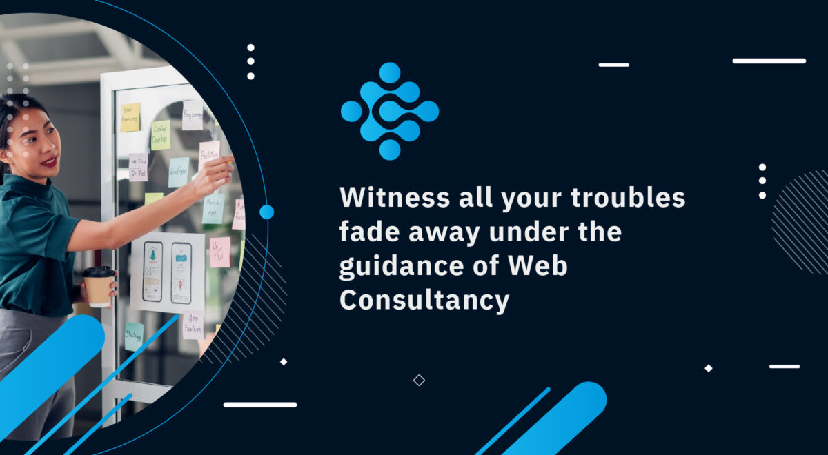 Witness all your troubles fade away under the guidance of Web Consultancy